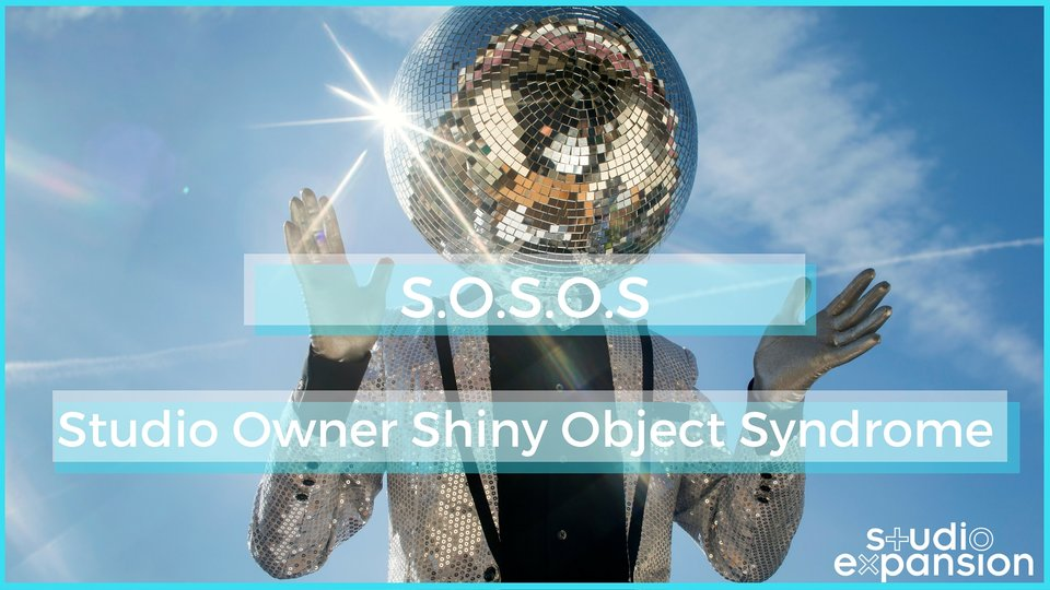 Do you have SOSOS? (Studio Owner Shiny Object Syndrome)